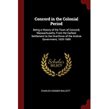 Concord in the Colonial Period: Being a History of the Town of Concord, Massachusetts, From the Earliest Settlement to the Overthrow of the Andros Government, 1635-1689