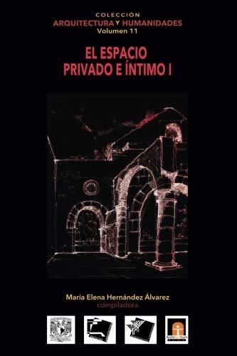 Volumen 11 El espacio privado e íntimo I (Colecci?n Arquitectura y Humanidades) (Volume 11) (Spanish Edition)