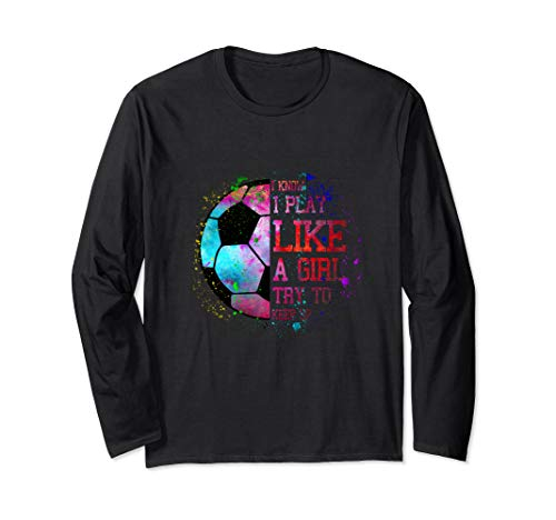 I Know I Play Like A Girl Try To Keep Up Soccer Color Tee Long Sleeve T-Shirt
