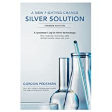 A New Fighting Chance: Silver Solution: A Quantum Leap in Silver Technology: How molecular structuring safely destroys bacteria, viruses and yeast.