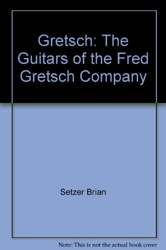 Gretsch: The Guitars of the Fred Gretsch Company