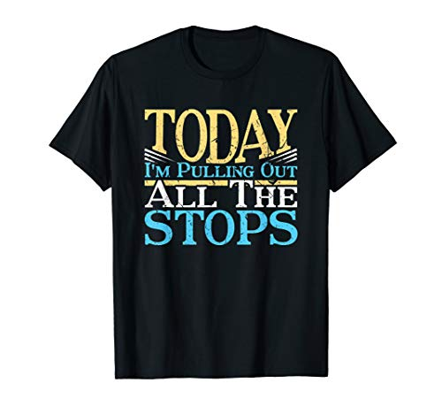 Today I'm Pulling Out All The Stops Pipe Organ Funny Gift T-Shirt