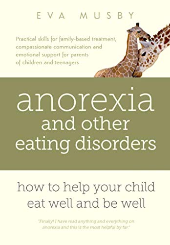 Anorexia and other Eating Disorders: how to help your child eat well and be well: Practical solutions, compassionate communication tools and emotional support for parents of children and teenagers (Best Therapy For Anorexia)