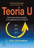Teoria U: Como Liderar Pela Percepção e Realização do Futuro Emergente