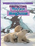 Protecting Polar Regions, Anita Ganeri, 0836849930