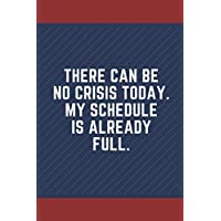 There Can Be No Crisis Today. My Schedule Is Already Full.: 6 x 9 Blank Lined Coworker Gag Gift Funny Office Notebook…