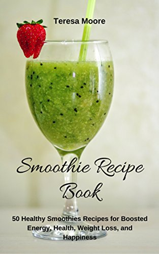 [Best] Smoothies Recipe Book: 50 Healthy Smoothies Recipes for Boosted Energy, Health, Weight Loss, and Hap [R.A.R]
