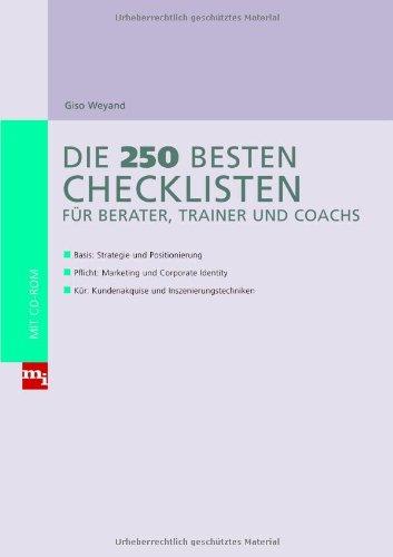 Die 250 besten Checklisten für Berater, Trainer und Coaches: Basis: Strategie und Positionierung; Pflicht: Marketing und Corporate Identity; Kür: Kundenakquise und Inszenierungstechniken