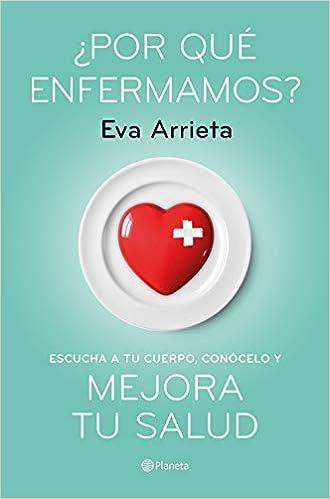 ¿Por qué enfermamos? Escucha a tu cuerpo, conócelo y mejora tu salud Eva Arrieta