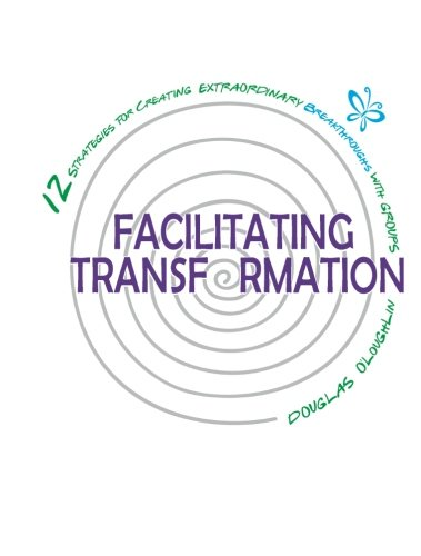 Download Facilitating Transformation: 12 Strategies for Creating Extraordinary Breakthroughs with Groups pdf epub