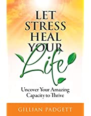 Let Stress Heal Your Life: Uncover Your Amazing Capacity to Thrive