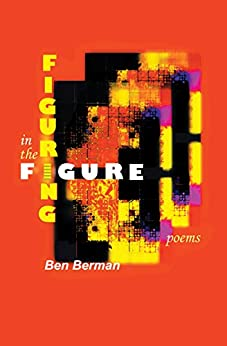 Figuring in the Figure: Poems by [Berman, Ben]