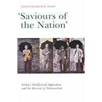 Saviours of the Nation: Serbia's Intellectual Opposition and the Revival of Nationalism