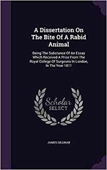A Dissertation On The Bite Of A Rabid Animal: Being The Substance Of An Essay Which Received A Prize From The Royal College Of Surgeons In London, In The Year 1811