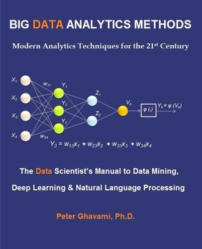 Big Data Analytics Methods: Modern Analytics Techniques for the 21st Century: The Data Scientist's Manual to Data Mining, Deep Learning & Natural Language Processing