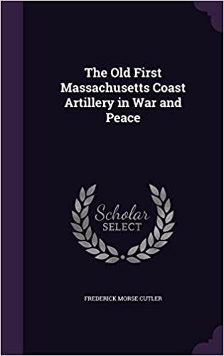 The Old First Massachusetts Coast Artillery in War and Peace