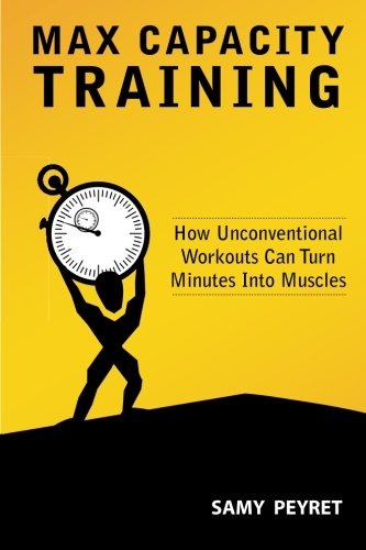 Max Capacity Training: How Unconventional Workouts Can Turn Minutes Into Muscles