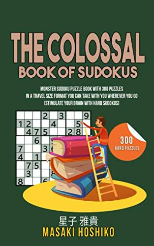 The Colossal Book Of Sudokus: Monster Sudoku Puzzle Book With 300 Puzzles In A Travel Size Format You Can Take With You Wherever You Go (Stimulate Your Brain With Hard Sudokus)