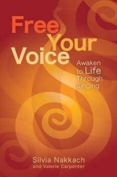 Free Your Voice: Awaken to Life Through Singing by [Nakkach, Silvia, Carpenter, Valerie]