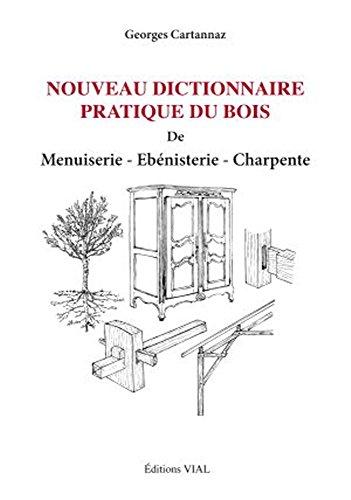 Nouveau Dictionnaire Pratique du Bois : de Menuiserie, Ebénisterie, Charpente