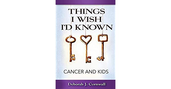 Things I Wish I'd Known: Cancer and Kids: Deborah J Cornwall