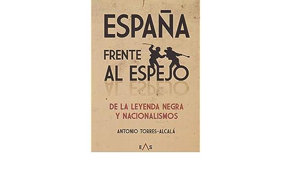 España frente al espejo: de la leyenda negra y nacionalismos ...
