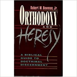Orthodoxy & Heresy: A Biblical Guide to Doctrinal Discernment by Robert M., Jr. Bowman (1992-01-02)