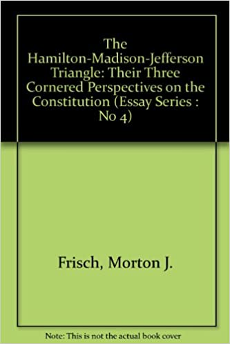 The Hamiltonmadisonjefferson Triangle Their Three Cornered  The Hamiltonmadisonjefferson Triangle Their Three Cornered Perspectives  On The Constitution Essay Series  No