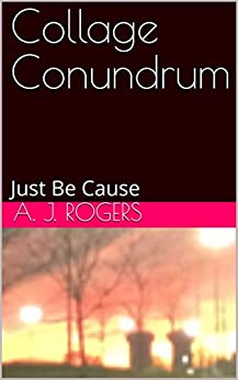 Collage Conundrum: Just Be Cause by [Rogers, A. J.]
