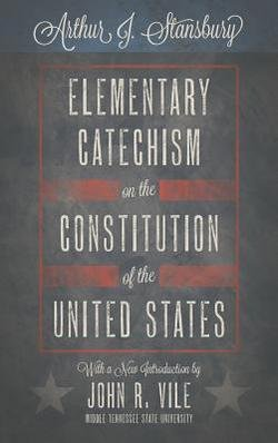 Arthur J. Stansbury: Elementary Catechism on the Constitution of the United States (Hardcover); 2013 Edition