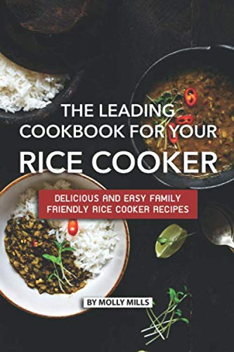 The Leading Cookbook for Your Rice Cooker: Delicious and Easy Family Friendly Rice Cooker Recipes by Molly Mills