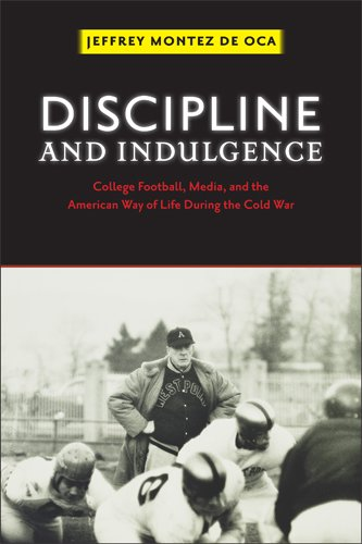 Discipline and Indulgence: College Football, Media, and the American Way of Life during the Cold War (Critical Issues in