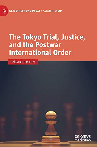 The Tokyo Trial, Justice, and the Postwar International Order (New Directions in East Asian History)