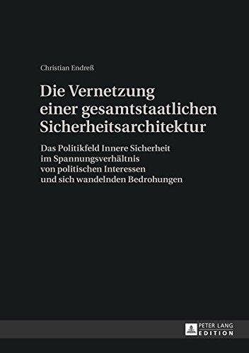 Die Vernetzung einer gesamtstaatlichen Sicherheitsarchitektur: Das Politikfeld Innere Sicherheit im Spannungsverhältnis von politischen Interessen und sich wandelnden Bedrohungen