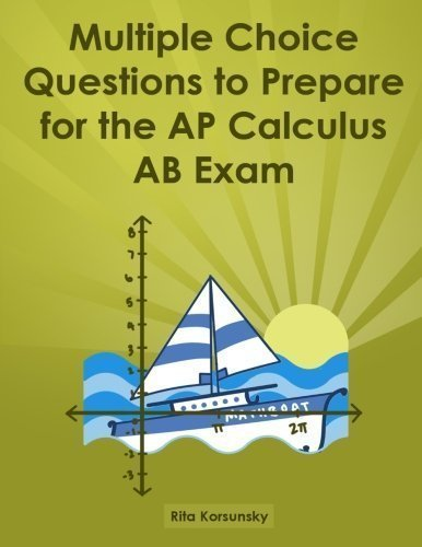 Multiple Choice Questions To Prepare For The AP Calculus AB Exam: Calculus AB Exam Preparation workbook by Korsunsky, Rita Published by CreateSpace Independent Publishing Platform 1st (first) edition (2013) Paperback