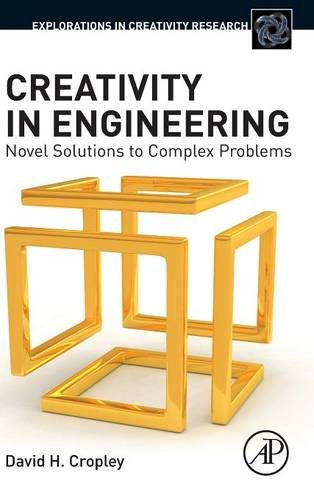 Creativity in Engineering: Novel Solutions to Complex Problems (Explorations in Creativity Research) by Cropley David H