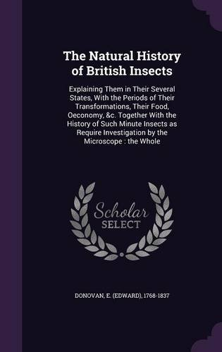 The Natural History of British Insects: Explaining Them in Their Several States, With the Periods of Their Transformations, Their Food, Oeconomy, c. Investigation by the Microscope : the Whole ebook