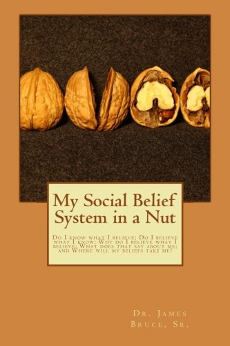 My Social Belief System in a Nut: Do I know what I believe; Do I believe what I know; Why do I believe what I believe; W