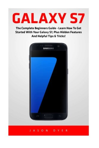 Galaxy S7: The Complete Beginners Guide - Learn How To Get Started With Your Galaxy S7, Plus Hidden Features And Helpful Tips & Tricks! (S7 Edge, Android, Smartphone)