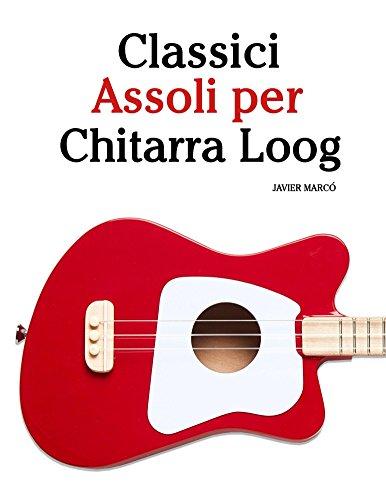 Classici Assoli per Chitarra Loog: Facile Chitarra Loog! Con musiche di Bach, Mozart, Beethoven, Vivaldi e altri compositori (In notazione standard e tablature) (Italian Edition)