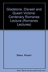 Gladstone, Disraeli, and Queen Victoria: The Centenary Romanes Lecture Delivered Before the University of Oxford on 10 November 1992