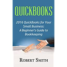 QuickBooks: 2016 QuickBooks for Your Small Business: A Beginner's Guide to Bookkeeping