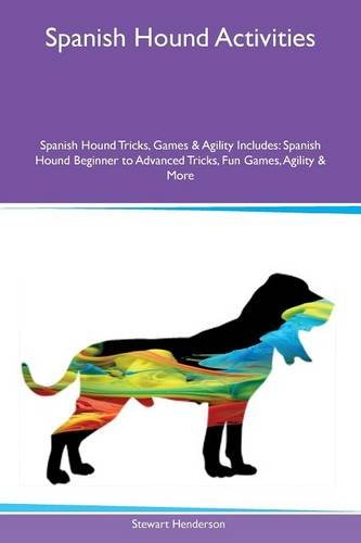 Spanish Hound Activities Spanish Hound Tricks, Games & Agility Includes: Spanish Hound Beginner to Advanced Tricks, Fun Games, Agility & More pdf