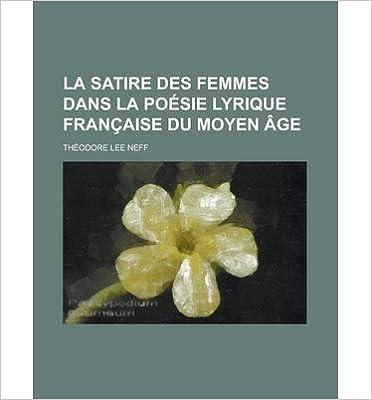 Book La Satire Des Femmes Dans La Poesie Lyrique Francaise Du Moyen Age (Paperback)(English / French) - Common