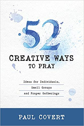 52 Creative Ways to Pray: Ideas for Individuals, Small Groups and