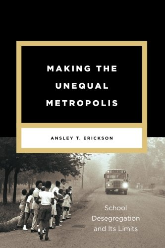 Making the Unequal Metropolis: School Desegregation and Its Limits (Historical Studies of Urban America)