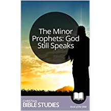The Minor Prophets: God Still Speaks: 12 Session Bible Study: Lead your group in experiencing God's sovereignty, holiness, and love. (Study Through the Bible Book 63)