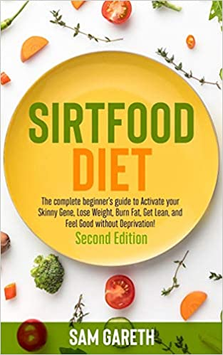 Sirtfood Diet The Complete Beginner S Guide To Activate Your Skinny Gene Lose Weight Burn Fat Get Lean And Feel Good Without Deprivation Second Edition Gareth Sam 9798651698271 Amazon Com Books
