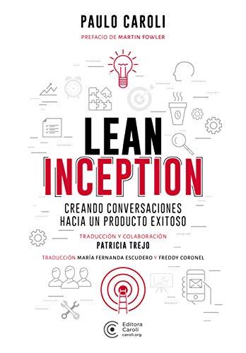 Lean Inception: creando conversaciones hacia un producto exitoso por Paulo Caroli,Patricia Trejo,Maria Fernanda Escudero,Freddy Coronel