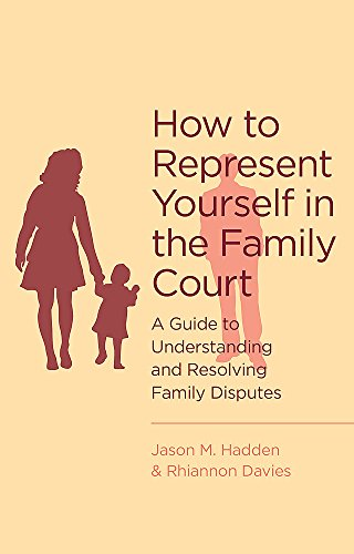 How To Represent Yourself in the Family Court: A guide to understanding and resolving family disputes J. Hadden